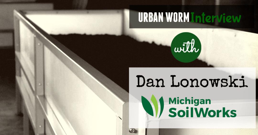 Urban Worm Interview: Dan Lonowski of Michigan SoilWorks